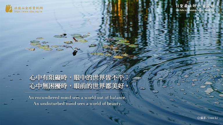 心中有阻礙時,眼中的世界皆不平;心中無困擾時,眼前的世界都美好。